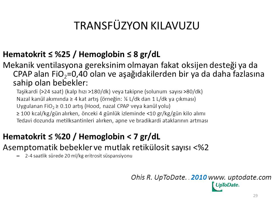 TRANSFÜZYON KILAVUZU Hematokrit ≤ %25 / Hemoglobin ≤ 8 gr/dL Mekanik ventilasyona gereksinim olmayan fakat oksijen desteği ya da CPAP alan FiO 2 =0,40 olan ve aşağıdakilerden bir ya da daha fazlasına sahip olan bebekler: Taşikardi (>24 saat) (kalp hızı >180/dk) veya takipne (solunum sayısı >80/dk) Nazal kanül akımında ≥ 4 kat artış (örneğin: ¼ L/dk dan 1 L/dk ya çıkması) Uygulanan FiO 2 ≥ 0.10 artış (Hood, nazal CPAP veya kanül yolu) ≥ 100 kcal/kg/gün alırken, önceki 4 günlük izleminde <10 gr/kg/gün kilo alımı Tedavi dozunda metilksantinleri alırken, apne ve bradikardi ataklarının artması Hematokrit ≤ %20 / Hemoglobin < 7 gr/dL Asemptomatik bebekler ve mutlak retikülosit sayısı <%2 – 2-4 saatlik sürede 20 ml/kg eritrosit süspansiyonu Ohis R.