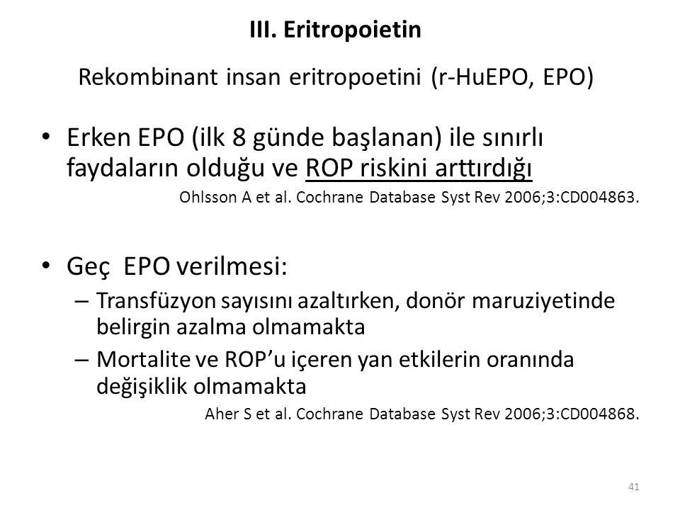 Erken EPO (ilk 8 günde başlanan) ile sınırlı faydaların olduğu ve ROP riskini arttırdığı Ohlsson A et al. Cochrane Database Syst Rev 2006;3:CD004863.
