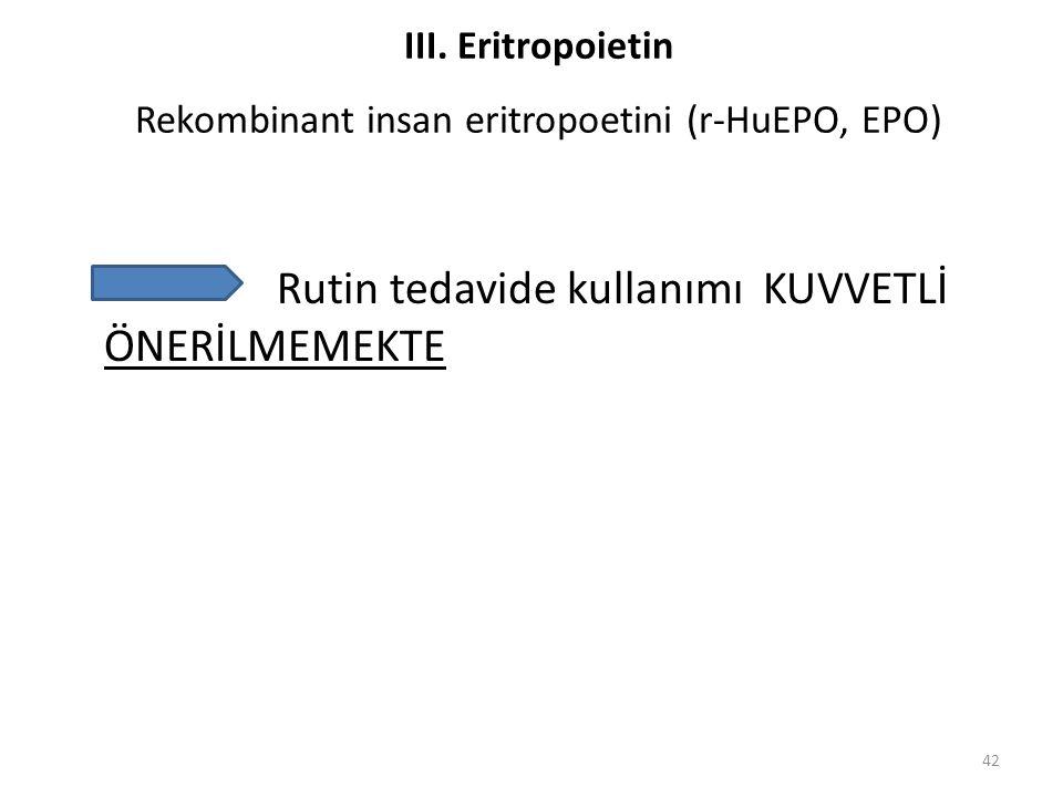 Rutin tedavide kullanımı KUVVETLİ ÖNERİLMEMEKTE 42 III. Eritropoietin Rekombinant insan eritropoetini (r-HuEPO, EPO)