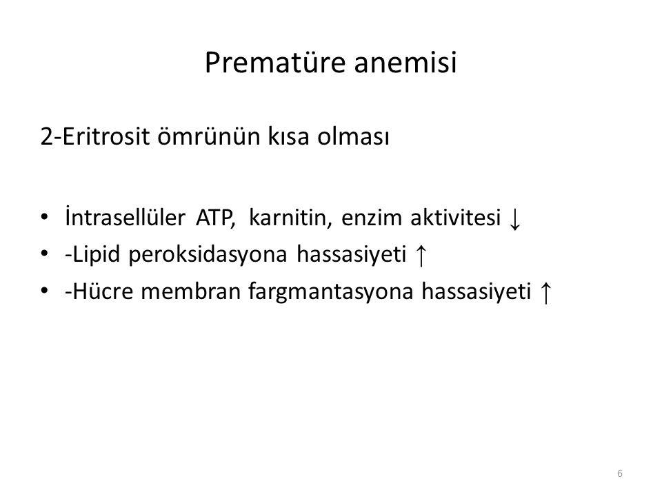 Prematüre anemisi 2-Eritrosit ömrünün kısa olması İntrasellüler ATP, karnitin, enzim aktivitesi ↓ -Lipid peroksidasyona hassasiyeti ↑ -Hücre membran fargmantasyona hassasiyeti ↑ 6