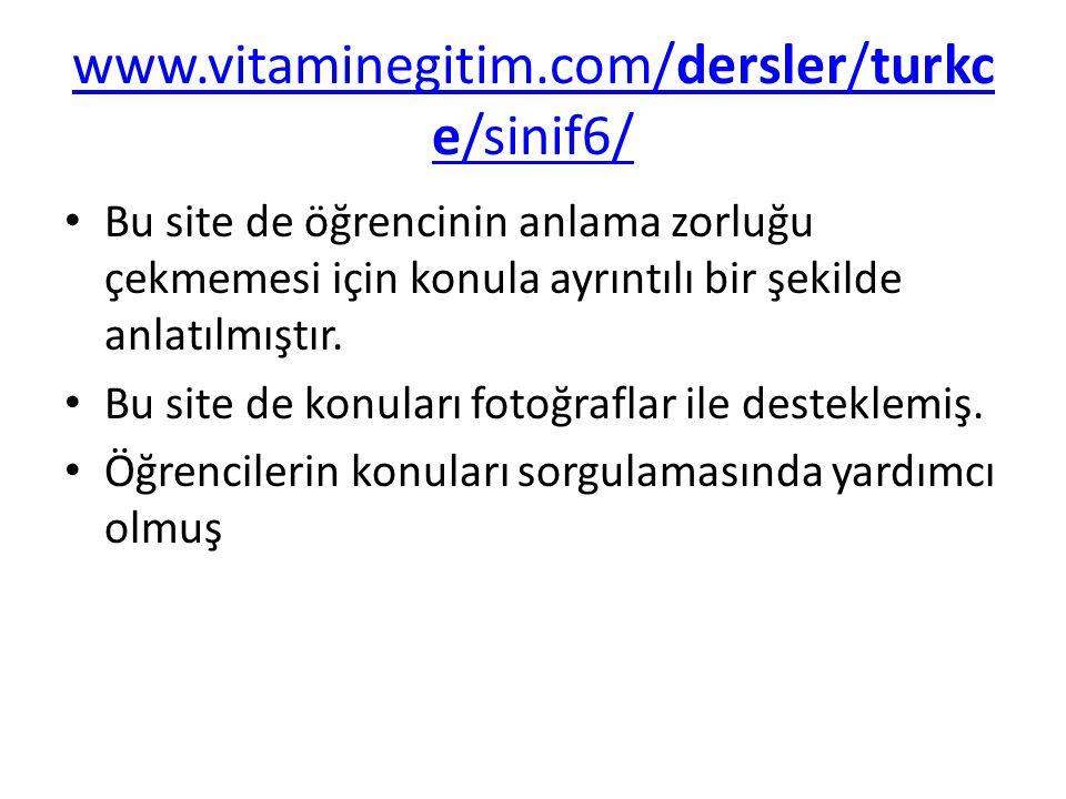 www.vitaminegitim.com/dersler/turkc e/sinif6/ Bu site de öğrencinin anlama zorluğu çekmemesi için konula ayrıntılı bir şekilde anlatılmıştır. Bu site