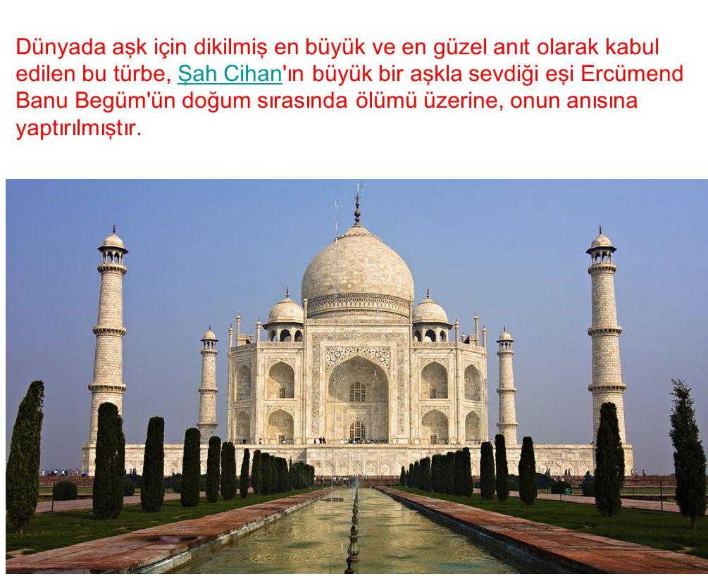 Dünyada aşk için dikilmiş en büyük ve en güzel anıt olarak kabul edilen bu türbe, Şah Cihan'ın büyük bir aşkla sevdiği eşi Ercümend Banu Begüm'ün doğu