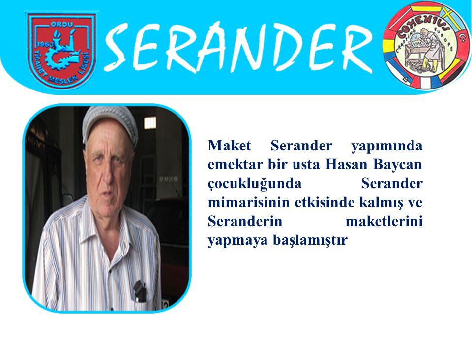 Maket Serander yapımında emektar bir usta Hasan Baycan çocukluğunda Serander mimarisinin etkisinde kalmış ve Seranderin maketlerini yapmaya başlamıştır