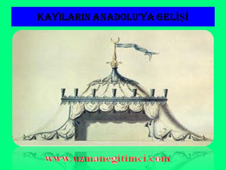 KAYILARIN ANADOLU'YA GEL İŞİ  Osmanlılar,Oğuzların Gün Han kolunun Kayı boyuna mensupturlar.
