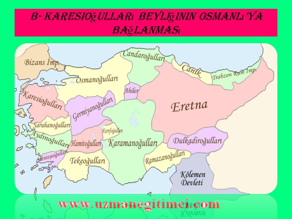 B- Karesio ğ ullar ı Beyli ğ inin Osmanl ı 'ya Ba ğ lanmas ı Ça nakkale ve Balıkesir bölgesine hakim olan Karesi Beyliği, kardeşler arasında taht kavgası ile bir iç çatışma yaşamıştır.Bu duruma son vermek isteyen Orhan Bey 1345 yılında beyliği Osmanlı topraklarına katmıştır.