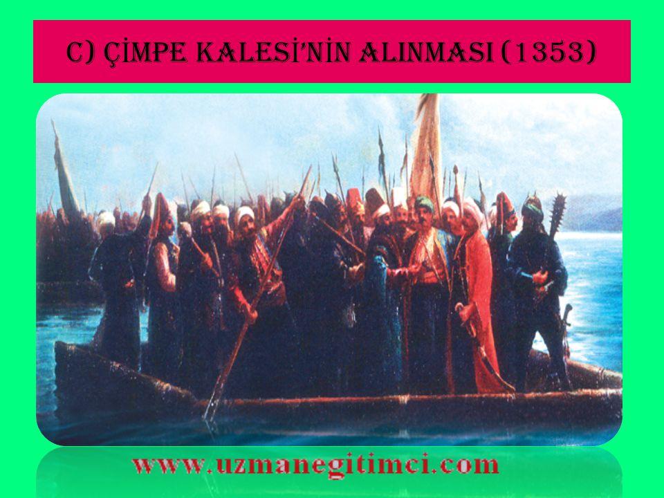 C) Ç İ MpE KALES İ 'N İ N ALINMASI (1353) Bizans tahtına geçmek isteyen Kantakuzen, Orhan Bey'den yardım istemiştir.İmparator olduktan sonra da Balkan uluslarının isyanları için yine,Osmanlılardan yardım istemiştir.Tüm bu yardımlara karşılık olarak Gelibolu'da bulunan Çimpe Kalesi Osmanlılara,harekat üssü olarak verilmiştir.