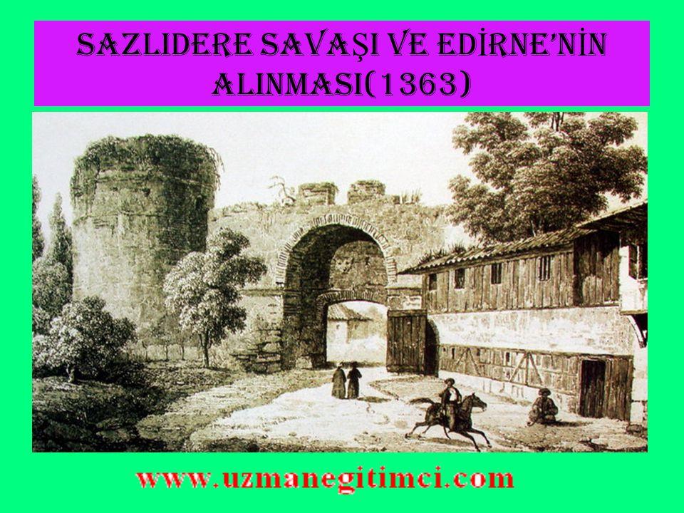SAZLIDERE SAVA Ş I VE ED İ RNE'N İ N ALINMASI(1363) Rumeli'deki Osmanlı ilerleyişi sürüyordu.