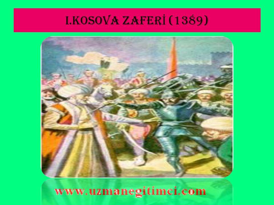 I.KOSOVA ZAFER İ (1389)  Savaşın en önemli nedeni,Balkan uluslarının bir türlü engelleyemedikleri Türk ilerleyişidir.