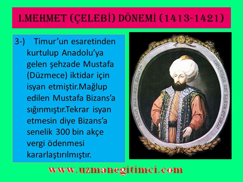 I.MEHMET (ÇELEB İ ) DÖNEM İ (1413-1421) Dönemin Önemli Siyasi Olayları: 1)Venedikliler ile Gelibolu açıklarında yapılan ilk deniz savaşı kaybedilmiştir.(1416) 2-) Osmanlı Devleti'ndeki ilk dini ve sosyal nitelikli isyan olan Şeyh Bedrettin isyanı bastırılmıştır