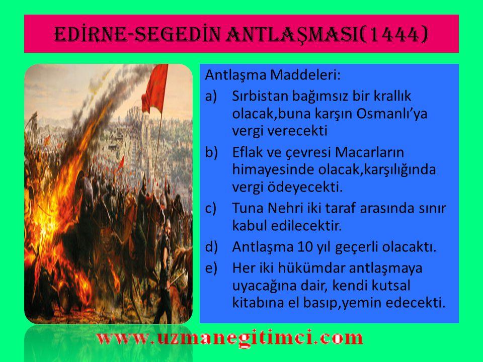 ED İ RNE-SEGED İ N ANTLA Ş MASI(1444)  Eflak ve Bosna toprakları yüzünden Macarlar ile sorunlar yaşanmış;ordunun istenen başarıyı sergileyememesi yüzünden taraflar arasında Edirne- Segedin Anlaşması imzalanmıştır.