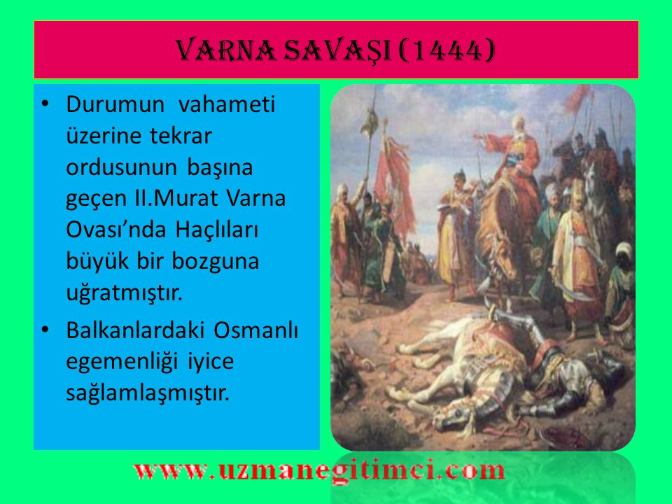 VARNA SAVA Ş I (1444)  II.Murat tahtı 13 yaşındaki oğlu II.Mehmet'e (Fatih) bırakınca;bu durumdan faydalanmak isteyen Macarlar,bir çok Avrupa ulusunun iştiraki ile büyük bir Haçlı oluşturmuştur.