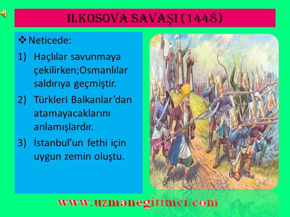 II.KOSOVA SAVA Ş I (1448)  Osmanlı'yı Balkanlar'dan atmak;aynı zamanda Varna yenilgisinin intikamını almak isteyen Macar ağırlıklı Haçlı ordusu Kosova meydanında tekrar yenilgiye uğratılmıştır.