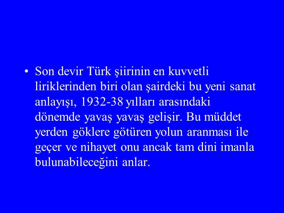 Son devir Türk şiirinin en kuvvetli liriklerinden biri olan şairdeki bu yeni sanat anlayışı, 1932-38 yılları arasındaki dönemde yavaş yavaş gelişir. B