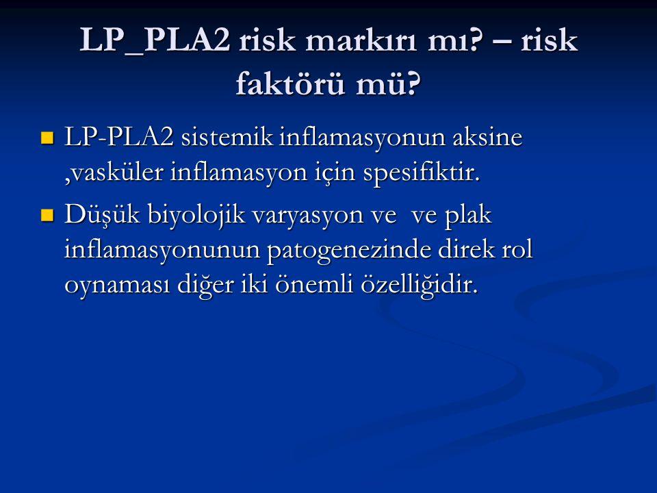 LP_PLA2 risk markırı mı? – risk faktörü mü? LP-PLA2 sistemik inflamasyonun aksine,vasküler inflamasyon için spesifiktir. LP-PLA2 sistemik inflamasyonu