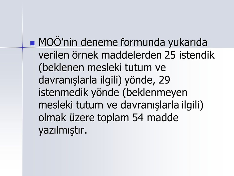 MOÖ'nin deneme formunda yukarıda verilen örnek maddelerden 25 istendik (beklenen mesleki tutum ve davranışlarla ilgili) yönde, 29 istenmedik yönde (be