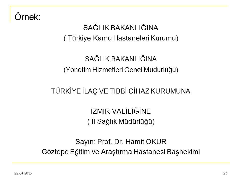 22.04.201523 Örnek: SAĞLIK BAKANLIĞINA ( Türkiye Kamu Hastaneleri Kurumu) SAĞLIK BAKANLIĞINA (Yönetim Hizmetleri Genel Müdürlüğü) TÜRKİYE İLAÇ VE TIBBİ CİHAZ KURUMUNA İZMİR VALİLİĞİNE ( İl Sağlık Müdürlüğü) Sayın: Prof.