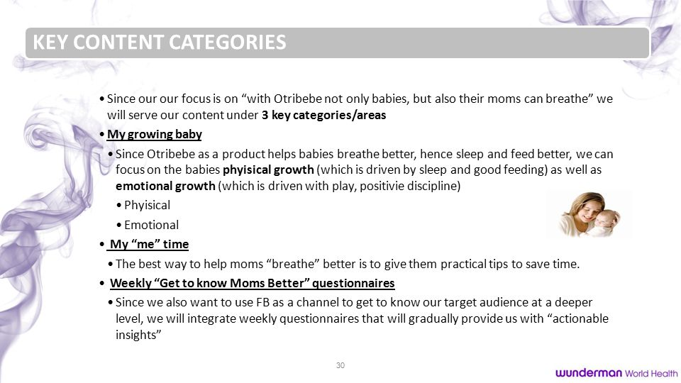 30 KEY CONTENT CATEGORIES Since our our focus is on with Otribebe not only babies, but also their moms can breathe we will serve our content under 3 key categories/areas My growing baby Since Otribebe as a product helps babies breathe better, hence sleep and feed better, we can focus on the babies phyisical growth (which is driven by sleep and good feeding) as well as emotional growth (which is driven with play, positivie discipline) Phyisical Emotional My me time The best way to help moms breathe better is to give them practical tips to save time.