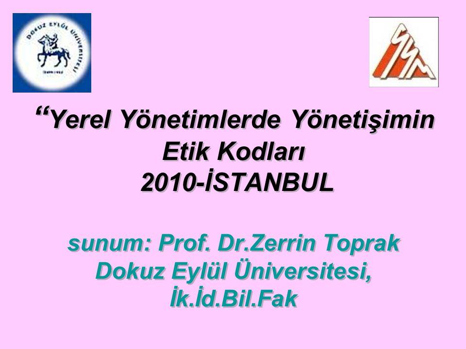 """"""" Yerel Yönetimlerde Yönetişimin Etik Kodları 2010-İSTANBUL sunum: Prof. Dr.Zerrin Toprak Dokuz Eylül Üniversitesi, İk.İd.Bil.Fak"""