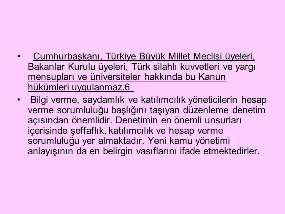 Cumhurbaşkanı, Türkiye Büyük Millet Meclisi üyeleri, Bakanlar Kurulu üyeleri, Türk silahlı kuvvetleri ve yargı mensupları ve üniversiteler hakkında bu Kanun hükümleri uygulanmaz.6 Bilgi verme, saydamlık ve katılımcılık yöneticilerin hesap verme sorumluluğu başlığını taşıyan düzenleme denetim açısından önemlidir.