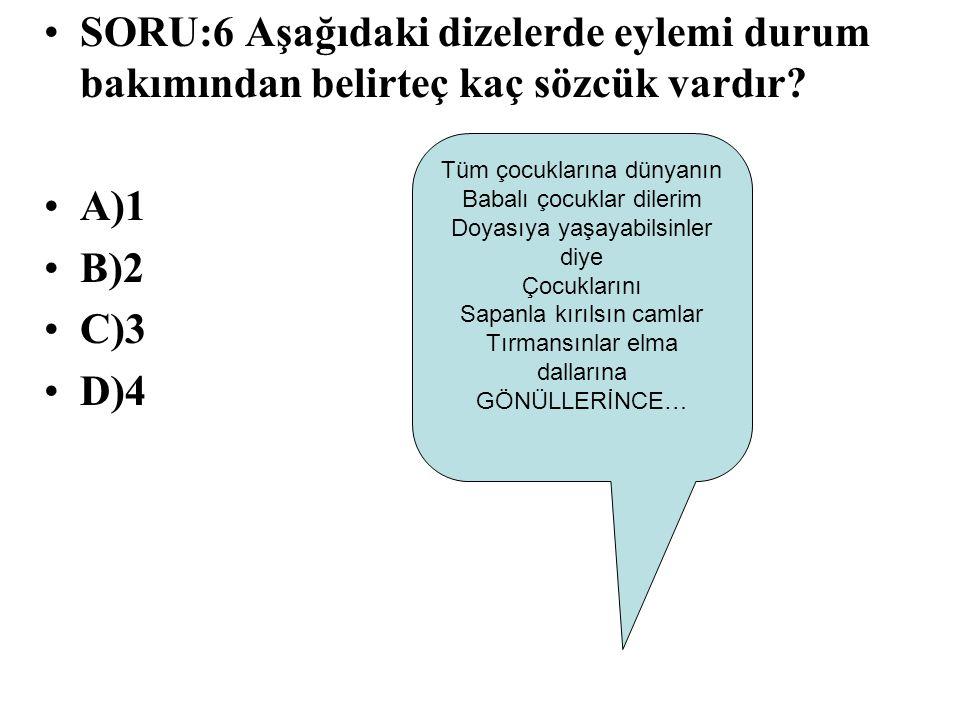 SORU:6 Aşağıdaki dizelerde eylemi durum bakımından belirteç kaç sözcük vardır? A)1 B)2 C)3 D)4 Tüm çocuklarına dünyanın Babalı çocuklar dilerim Doyası
