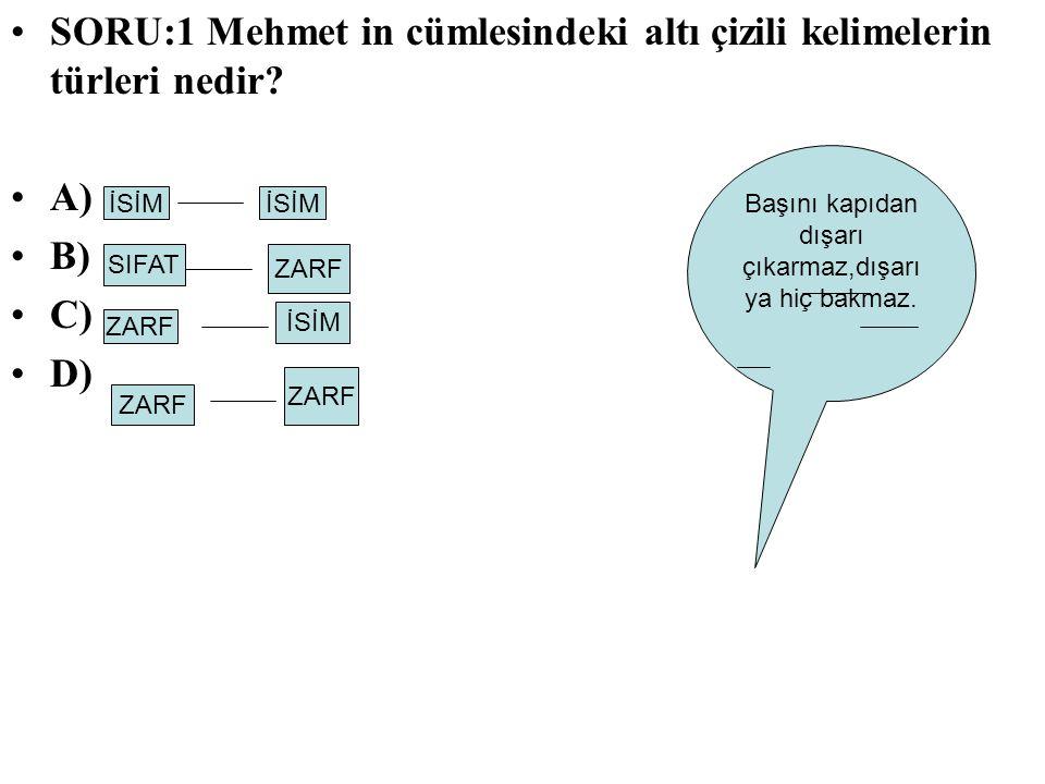 SORU:1 Mehmet in cümlesindeki altı çizili kelimelerin türleri nedir? A) B) C) D) Başını kapıdan dışarı çıkarmaz,dışarı ya hiç bakmaz. İSİM SIFAT ZARF