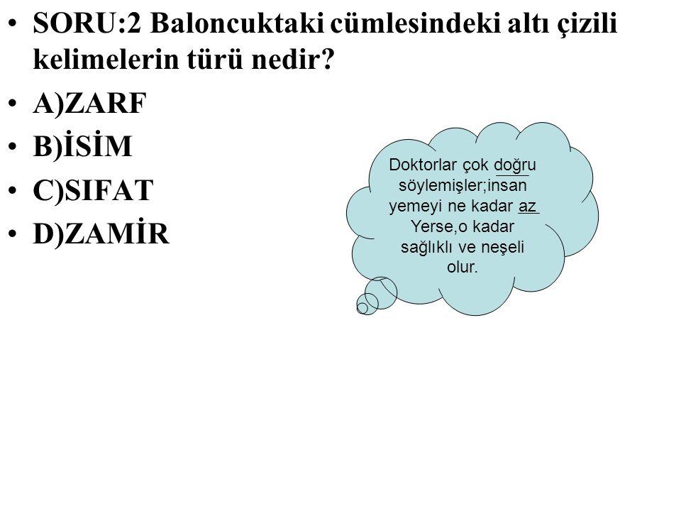 SORU:2 Baloncuktaki cümlesindeki altı çizili kelimelerin türü nedir? A)ZARF B)İSİM C)SIFAT D)ZAMİR Doktorlar çok doğru söylemişler;insan yemeyi ne kad