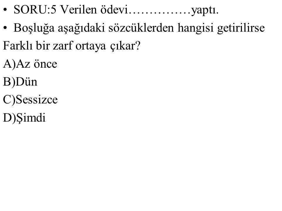 SORU:5 Verilen ödevi……………yaptı. Boşluğa aşağıdaki sözcüklerden hangisi getirilirse Farklı bir zarf ortaya çıkar? A)Az önce B)Dün C)Sessizce D)Şimdi