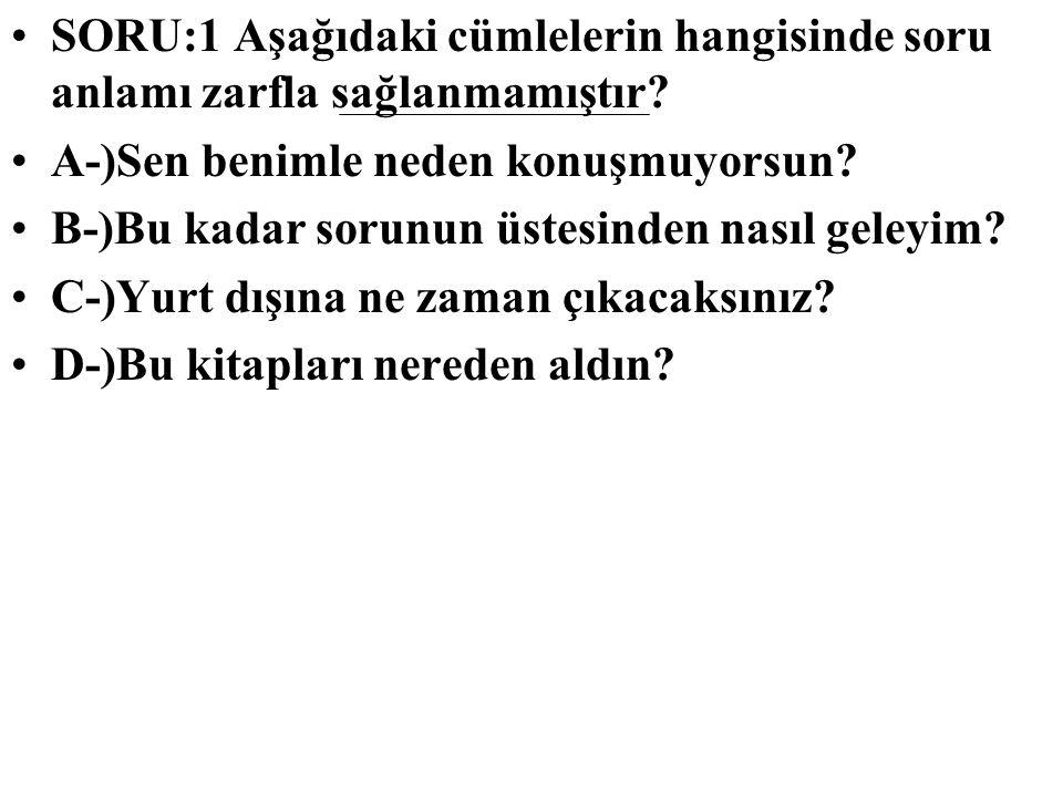 SORU:1 Aşağıdaki cümlelerin hangisinde soru anlamı zarfla sağlanmamıştır? A-)Sen benimle neden konuşmuyorsun? B-)Bu kadar sorunun üstesinden nasıl gel