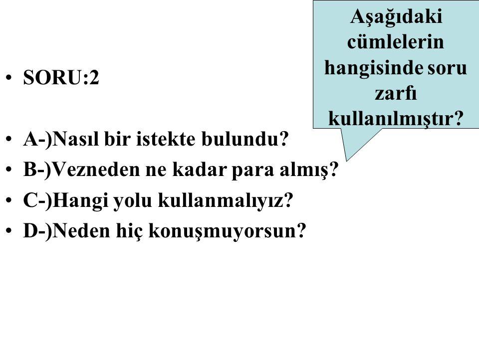 SORU:2 A-)Nasıl bir istekte bulundu? B-)Vezneden ne kadar para almış? C-)Hangi yolu kullanmalıyız? D-)Neden hiç konuşmuyorsun? Aşağıdaki cümlelerin ha