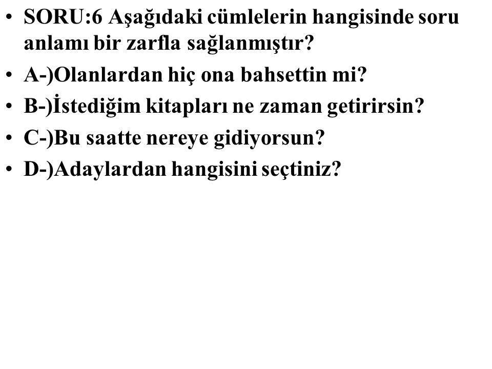SORU:6 Aşağıdaki cümlelerin hangisinde soru anlamı bir zarfla sağlanmıştır? A-)Olanlardan hiç ona bahsettin mi? B-)İstediğim kitapları ne zaman getiri