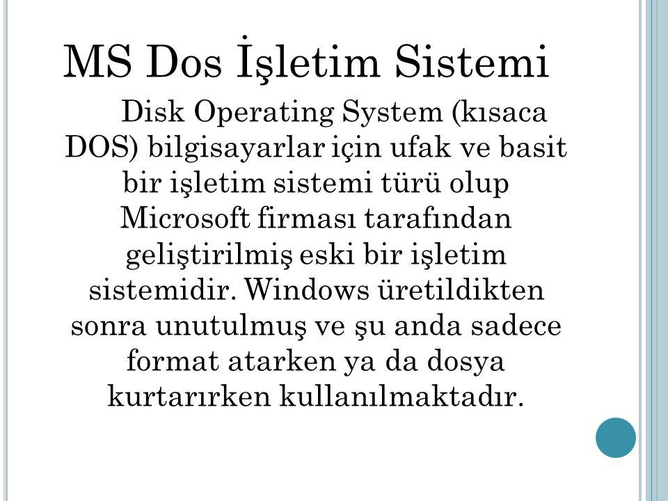 MS Dos İşletim Sistemi Disk Operating System (kısaca DOS) bilgisayarlar için ufak ve basit bir işletim sistemi türü olup Microsoft firması tarafından