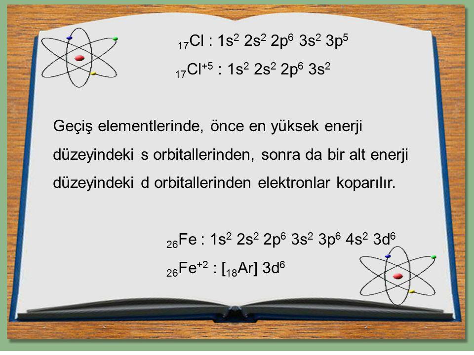 17 Cl : 1s 2 2s 2 2p 6 3s 2 3p 5 17 Cl +5 : 1s 2 2s 2 2p 6 3s 2 Geçiş elementlerinde, önce en yüksek enerji düzeyindeki s orbitallerinden, sonra da bi