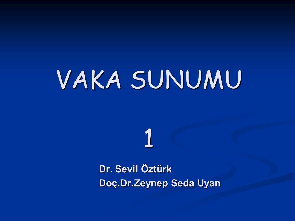 VAKA SUNUMU 1 Dr. Sevil Öztürk Doç.Dr.Zeynep Seda Uyan