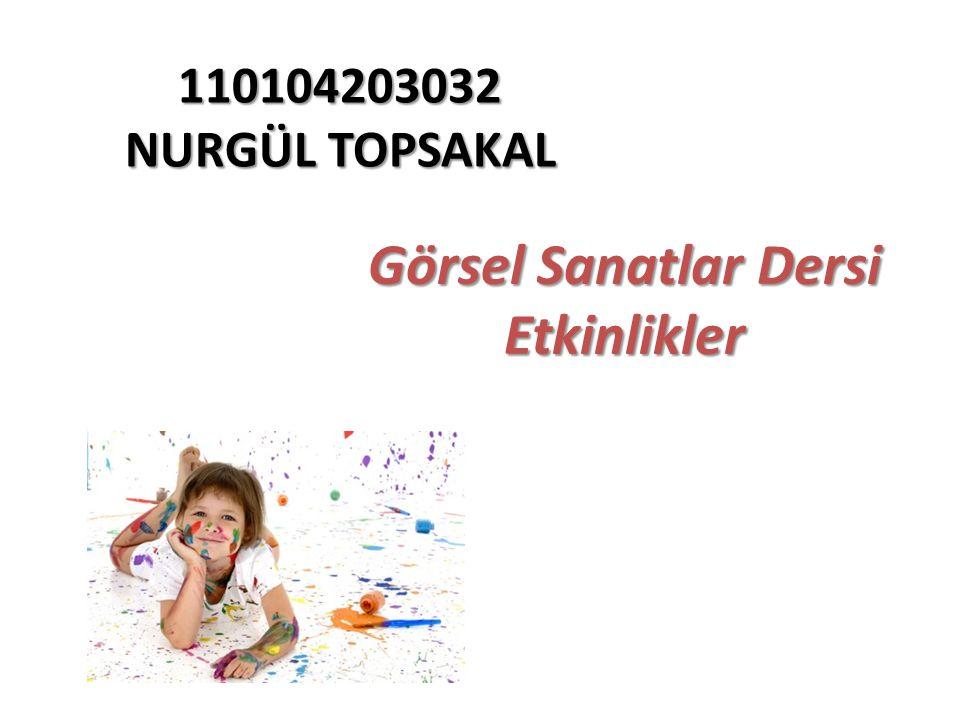 110104203032 NURGÜL TOPSAKAL Görsel Sanatlar Dersi Etkinlikler