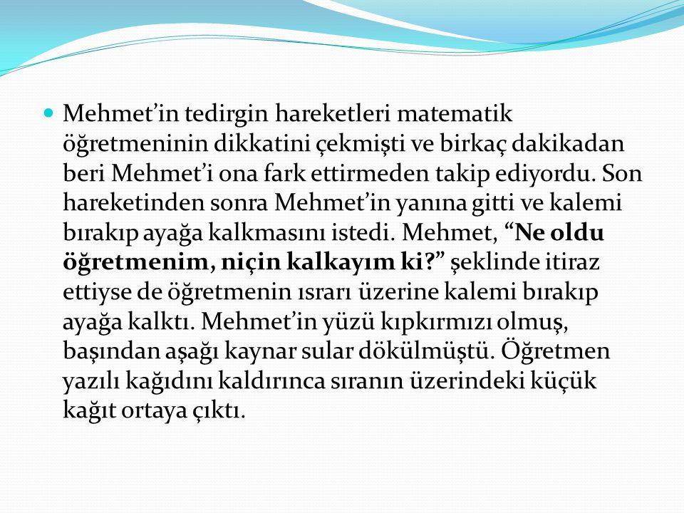 Mehmet'in tedirgin hareketleri matematik öğretmeninin dikkatini çekmişti ve birkaç dakikadan beri Mehmet'i ona fark ettirmeden takip ediyordu. Son har
