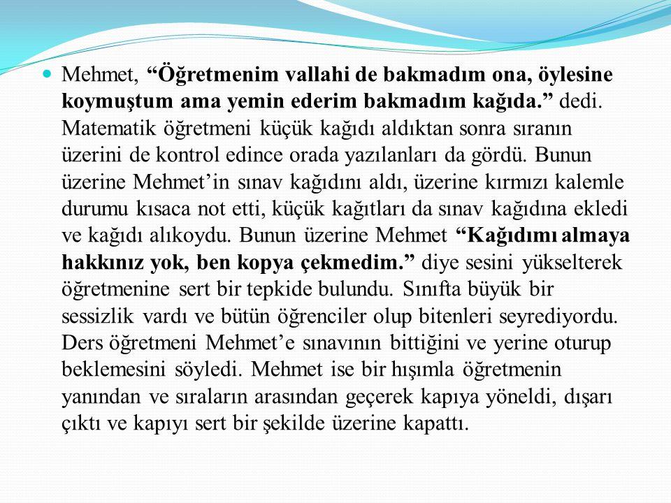 """Mehmet, """"Öğretmenim vallahi de bakmadım ona, öylesine koymuştum ama yemin ederim bakmadım kağıda."""" dedi. Matematik öğretmeni küçük kağıdı aldıktan son"""