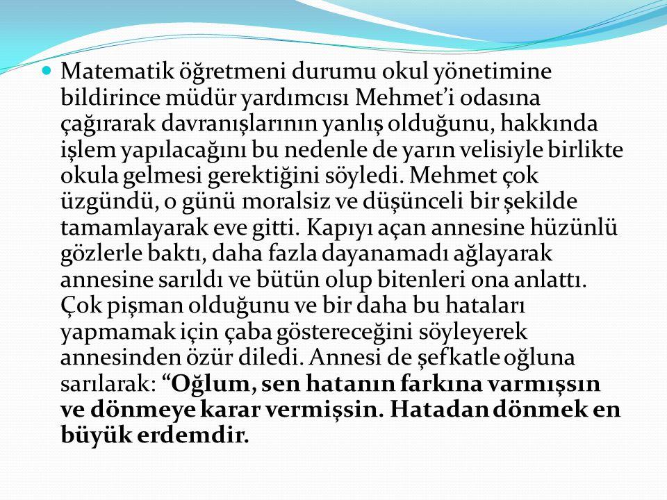 Matematik öğretmeni durumu okul yönetimine bildirince müdür yardımcısı Mehmet'i odasına çağırarak davranışlarının yanlış olduğunu, hakkında işlem yapılacağını bu nedenle de yarın velisiyle birlikte okula gelmesi gerektiğini söyledi.
