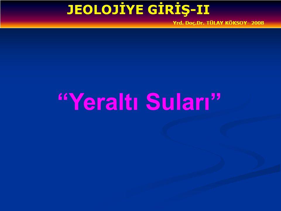 """JEOLOJİYE GİRİŞ-II Yrd. Doç.Dr. TÜLAY KÖKSOY- 2008 """"Yeraltı Suları"""""""