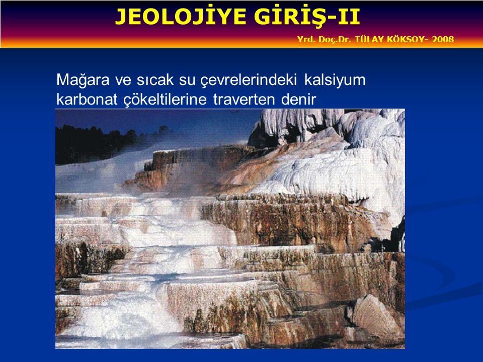 JEOLOJİYE GİRİŞ-II Yrd. Doç.Dr. TÜLAY KÖKSOY- 2008 Mağara ve sıcak su çevrelerindeki kalsiyum karbonat çökeltilerine traverten denir
