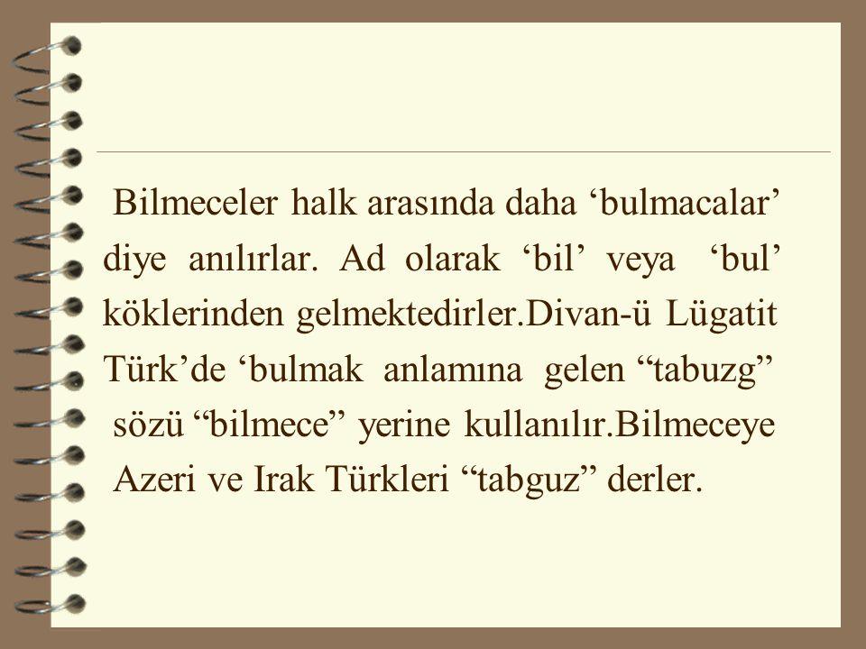 Bilmeceler halk arasında daha 'bulmacalar' diye anılırlar. Ad olarak 'bil' veya 'bul' köklerinden gelmektedirler.Divan-ü Lügatit Türk'de 'bulmak anlam