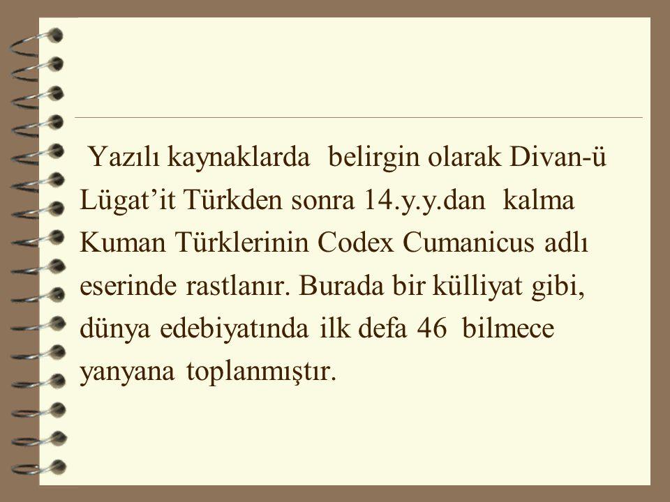 Yazılı kaynaklarda belirgin olarak Divan-ü Lügat'it Türkden sonra 14.y.y.dan kalma Kuman Türklerinin Codex Cumanicus adlı eserinde rastlanır. Burada b