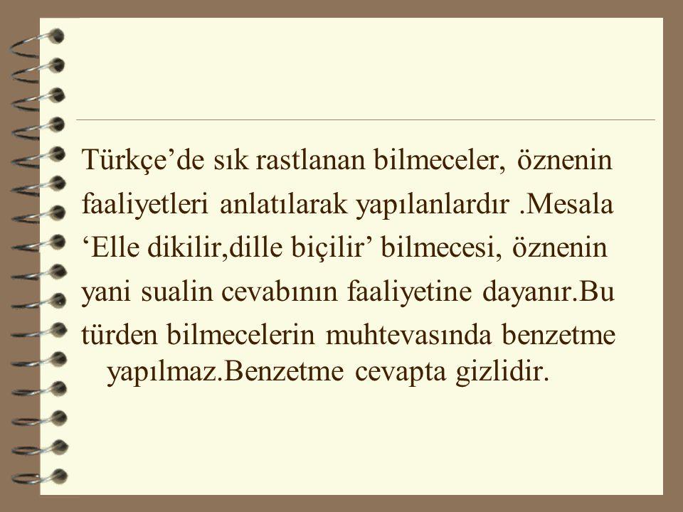 Türkçe'de sık rastlanan bilmeceler, öznenin faaliyetleri anlatılarak yapılanlardır.Mesala 'Elle dikilir,dille biçilir' bilmecesi, öznenin yani sualin