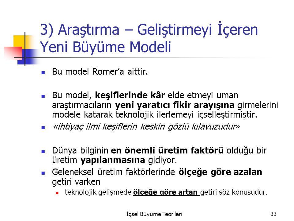 İçsel Büyüme Teorileri33 3) Araştırma – Geliştirmeyi İçeren Yeni Büyüme Modeli Bu model Romer'a aittir. Bu model, keşiflerinde kâr elde etmeyi uman ar