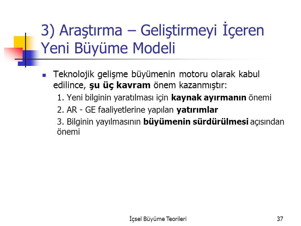 İçsel Büyüme Teorileri37 3) Araştırma – Geliştirmeyi İçeren Yeni Büyüme Modeli Teknolojik gelişme büyümenin motoru olarak kabul edilince, şu üç kavram