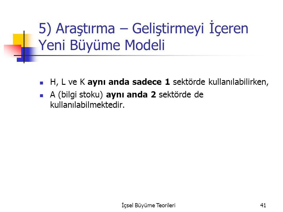 İçsel Büyüme Teorileri41 5) Araştırma – Geliştirmeyi İçeren Yeni Büyüme Modeli H, L ve K aynı anda sadece 1 sektörde kullanılabilirken, A (bilgi stoku