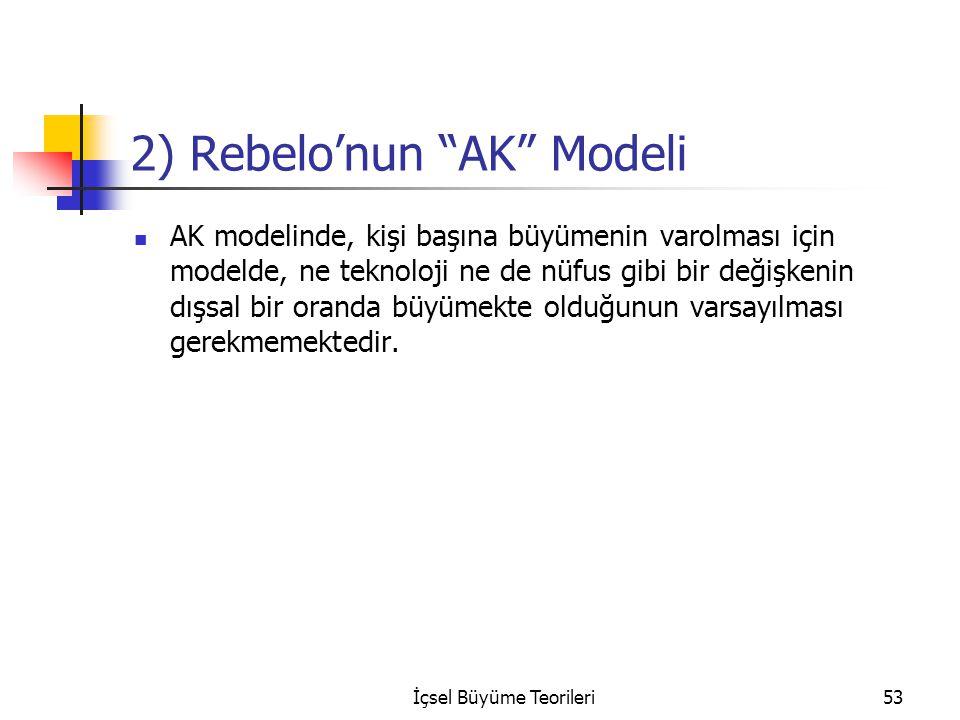 İçsel Büyüme Teorileri53 2) Rebelo'nun AK Modeli AK modelinde, kişi başına büyümenin varolması için modelde, ne teknoloji ne de nüfus gibi bir değişkenin dışsal bir oranda büyümekte olduğunun varsayılması gerekmemektedir.