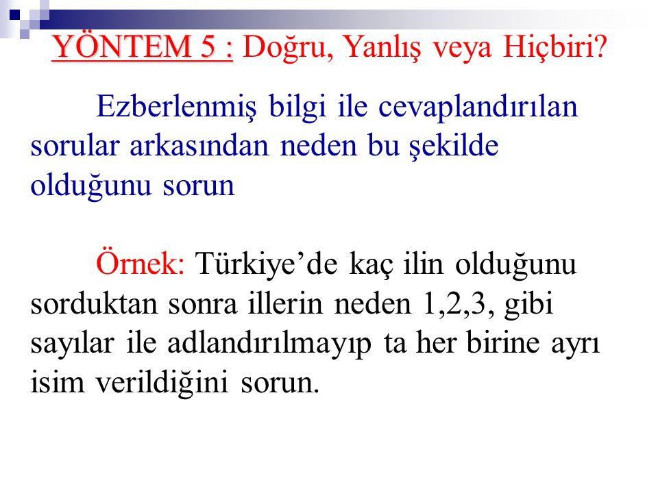 YÖNTEM 5 : YÖNTEM 5 : Doğru, Yanlış veya Hiçbiri? Ezberlenmiş bilgi ile cevaplandırılan sorular arkasından neden bu şekilde olduğunu sorun Örnek: Türk