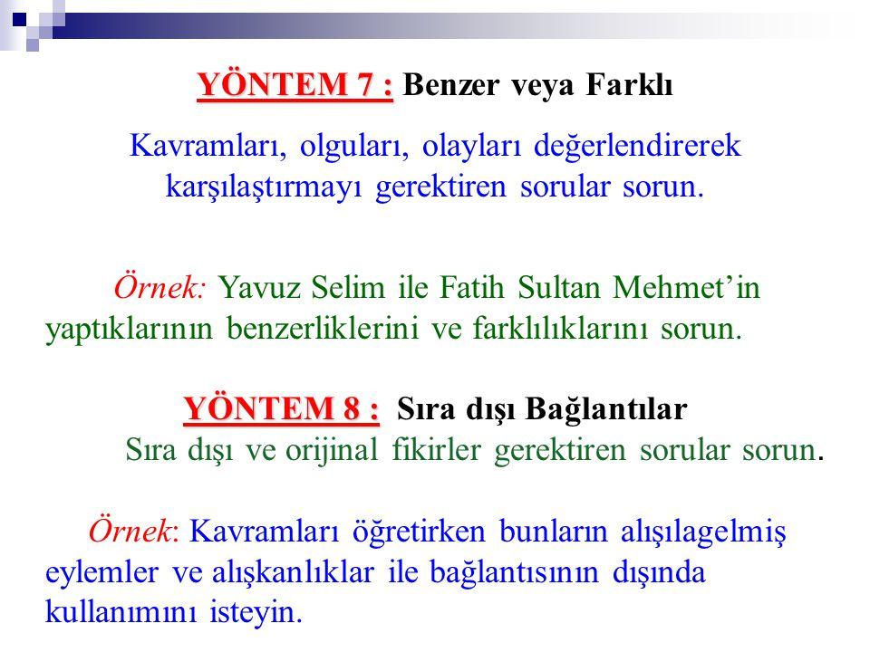 YÖNTEM 7 : YÖNTEM 7 : Benzer veya Farklı Kavramları, olguları, olayları değerlendirerek karşılaştırmayı gerektiren sorular sorun. Örnek: Yavuz Selim i