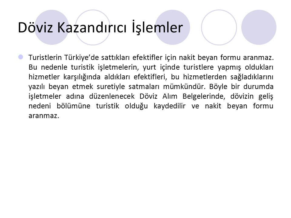 Döviz Kazandırıcı İşlemler Turistlerin Türkiye'de sattıkları efektifler için nakit beyan formu aranmaz. Bu nedenle turistik işletmelerin, yurt içinde