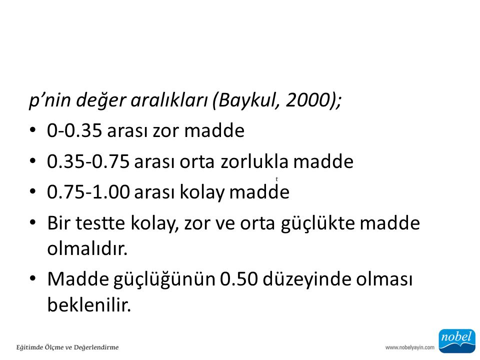p'nin değer aralıkları (Baykul, 2000); 0-0.35 arası zor madde 0.35-0.75 arası orta zorlukla madde 0.75-1.00 arası kolay madde Bir testte kolay, zor ve orta güçlükte madde olmalıdır.